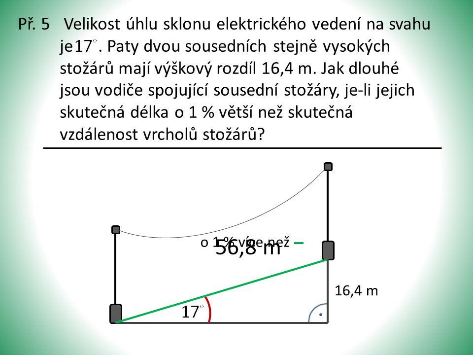 Př. 5 Velikost úhlu sklonu elektrického vedení na svahu je. Paty dvou sousedních stejně vysokých stožárů mají výškový rozdíl 16,4 m. Jak dlouhé jsou v