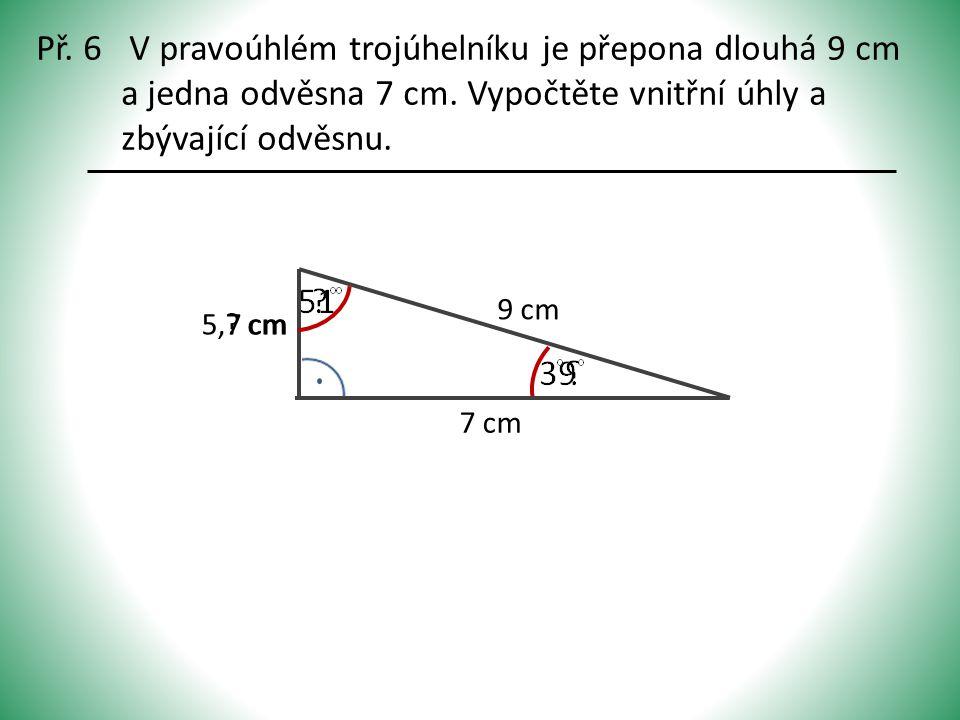 Př. 6 V pravoúhlém trojúhelníku je přepona dlouhá 9 cm a jedna odvěsna 7 cm. Vypočtěte vnitřní úhly a zbývající odvěsnu. 9 cm 7 cm ? cm5,7 cm