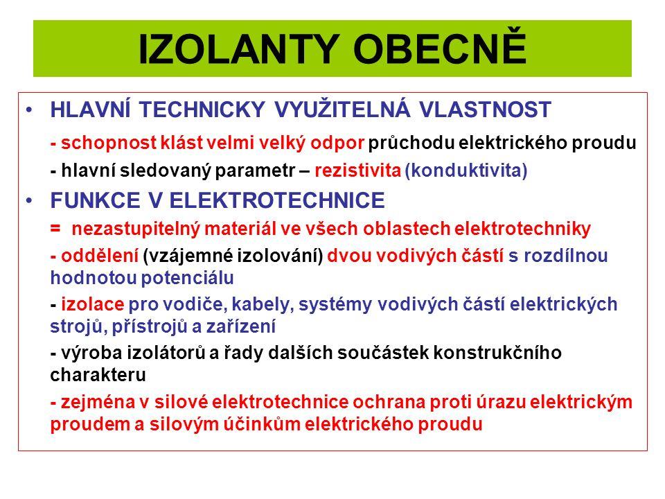 IZOLANTY OBECNĚ HLAVNÍ TECHNICKY VYUŽITELNÁ VLASTNOST - schopnost klást velmi velký odpor průchodu elektrického proudu - hlavní sledovaný parametr – rezistivita (konduktivita) FUNKCE V ELEKTROTECHNICE = nezastupitelný materiál ve všech oblastech elektrotechniky - oddělení (vzájemné izolování) dvou vodivých částí s rozdílnou hodnotou potenciálu - izolace pro vodiče, kabely, systémy vodivých částí elektrických strojů, přístrojů a zařízení - výroba izolátorů a řady dalších součástek konstrukčního charakteru - zejména v silové elektrotechnice ochrana proti úrazu elektrickým proudem a silovým účinkům elektrického proudu