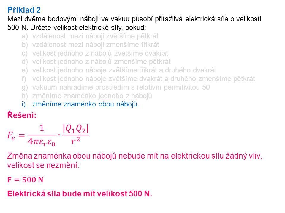 Příklad 2 Mezi dvěma bodovými náboji ve vakuu působí přitažlivá elektrická síla o velikosti 500 N. Určete velikost elektrické síly, pokud: a)vzdálenos
