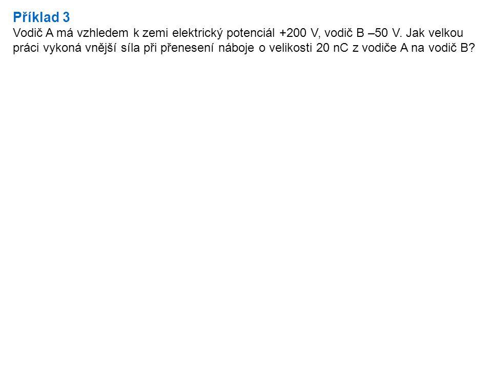 Příklad 3 Vodič A má vzhledem k zemi elektrický potenciál +200 V, vodič B –50 V. Jak velkou práci vykoná vnější síla při přenesení náboje o velikosti
