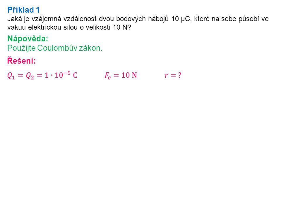 Příklad 1 Jaká je vzájemná vzdálenost dvou bodových nábojů 10 μC, které na sebe působí ve vakuu elektrickou silou o velikosti 10 N? Nápověda: Použijte