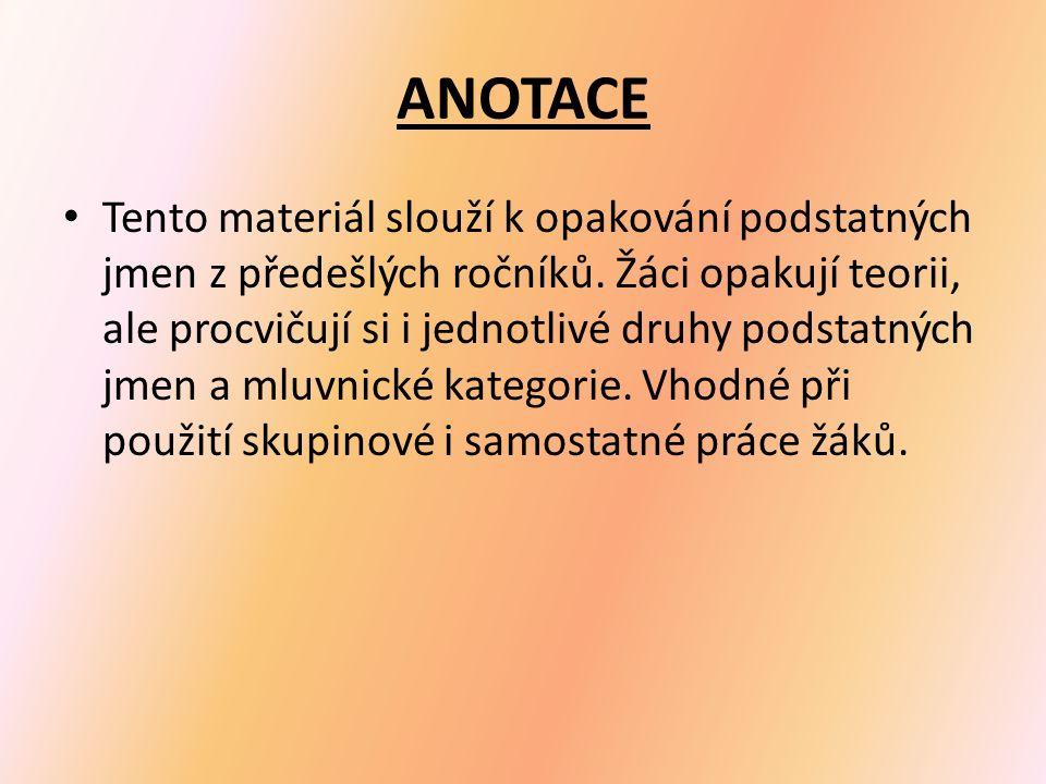 ANOTACE Tento materiál slouží k opakování podstatných jmen z předešlých ročníků.