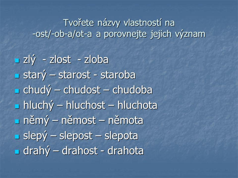 Názvy dějů -n-í/-t-í (nošení, braní, skládání, běhání, krytí, tištění, tisknutí) -n-í/-t-í (nošení, braní, skládání, běhání, krytí, tištění, tisknutí) -n-á/-t-á (kopaná, honěná, házená) -n-á/-t-á (kopaná, honěná, házená) -k-a (pohrůžka, výčitka) -k-a (pohrůžka, výčitka) -ic-e (tlačenice, mačkanice) -ic-e (tlačenice, mačkanice) -ot (jásot, hvízdot, šepot, dupot) -ot (jásot, hvízdot, šepot, dupot) -b-a (honba, malba, kresba) -b-a (honba, malba, kresba) -0 (mask.) (návrat, záskok, odvod, přínos) -0 (mask.) (návrat, záskok, odvod, přínos) -a (mluva, rada, jízda) -a (mluva, rada, jízda) -e/-ě (koupě, péče, pře) -e/-ě (koupě, péče, pře) -0 (fem.) (odpověď, seč) -0 (fem.) (odpověď, seč) -tv-a (žatva), -ot-a (žebrota), -t-0 (strast), (-s/-z)-e/-ěň (sklizeň), - ež (loupež), -ch (smích) -tv-a (žatva), -ot-a (žebrota), -t-0 (strast), (-s/-z)-e/-ěň (sklizeň), - ež (loupež), -ch (smích)