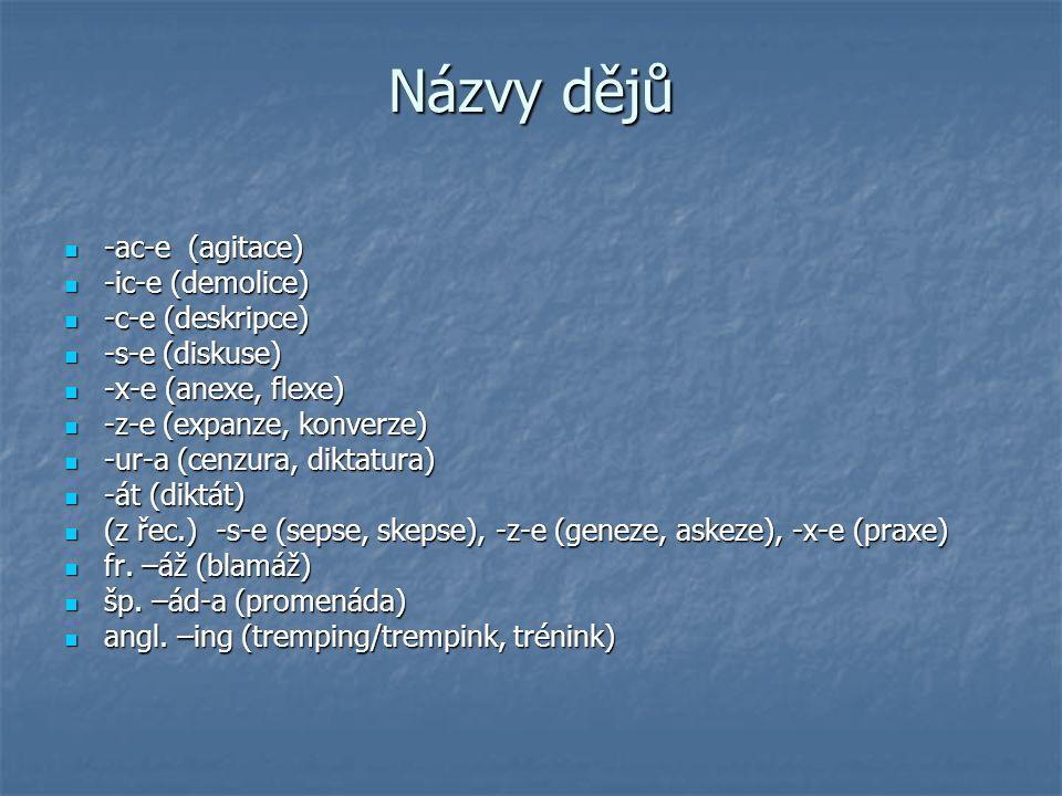 Názvy dějů -ac-e (agitace) -ac-e (agitace) -ic-e (demolice) -ic-e (demolice) -c-e (deskripce) -c-e (deskripce) -s-e (diskuse) -s-e (diskuse) -x-e (anexe, flexe) -x-e (anexe, flexe) -z-e (expanze, konverze) -z-e (expanze, konverze) -ur-a (cenzura, diktatura) -ur-a (cenzura, diktatura) -át (diktát) -át (diktát) (z řec.) -s-e (sepse, skepse), -z-e (geneze, askeze), -x-e (praxe) (z řec.) -s-e (sepse, skepse), -z-e (geneze, askeze), -x-e (praxe) fr.