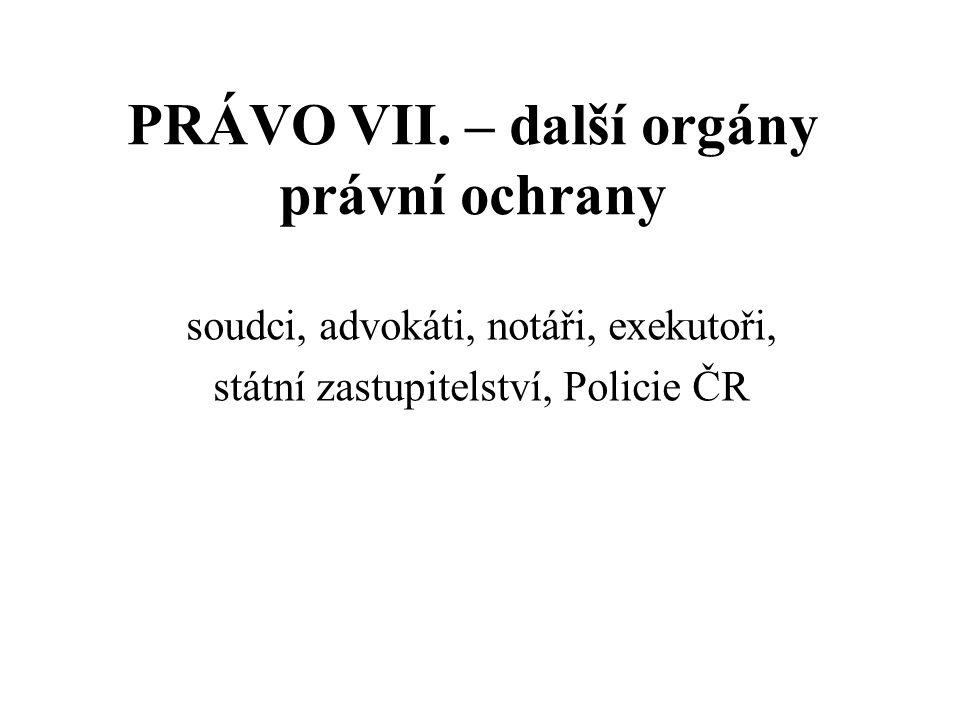PRÁVO VII. – další orgány právní ochrany soudci, advokáti, notáři, exekutoři, státní zastupitelství, Policie ČR