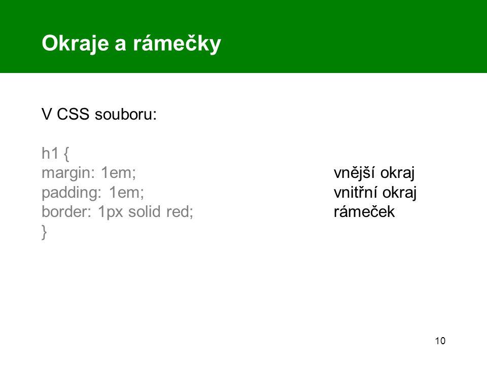 10 Okraje a rámečky V CSS souboru: h1 { margin: 1em;vnější okraj padding: 1em; vnitřní okraj border: 1px solid red;rámeček }