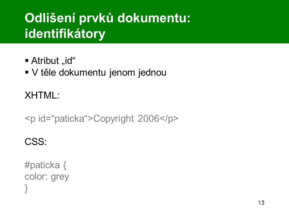"""13 Odlišení prvků dokumentu: identifikátory  Atribut """"id  V těle dokumentu jenom jednou XHTML: Copyright 2006 CSS: #paticka { color: grey }"""