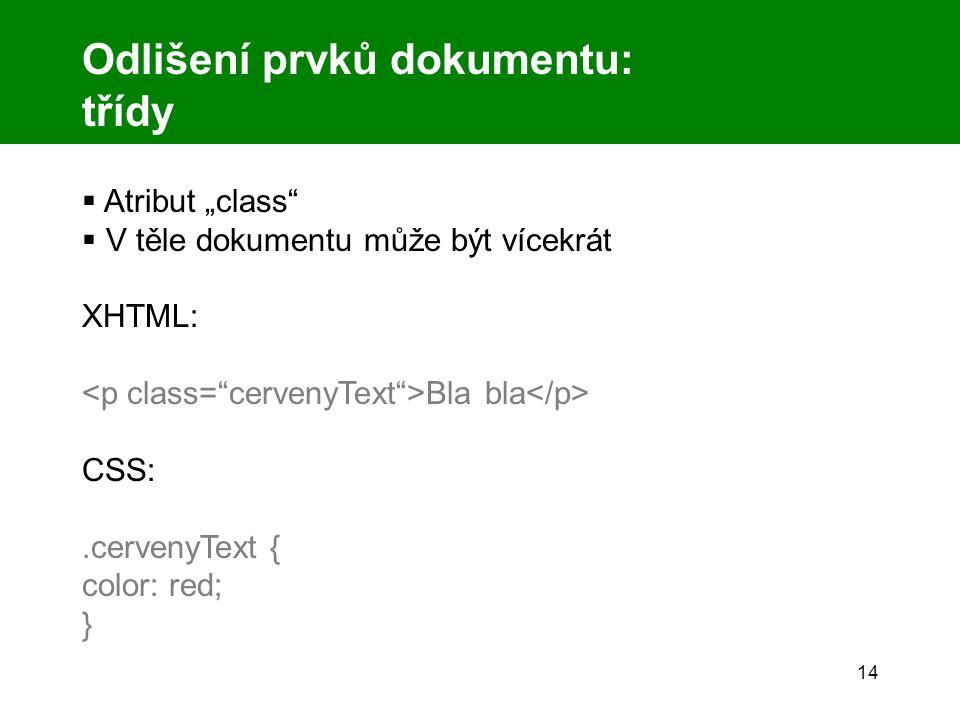 """14 Odlišení prvků dokumentu: třídy  Atribut """"class  V těle dokumentu může být vícekrát XHTML: Bla bla CSS:.cervenyText { color: red; }"""