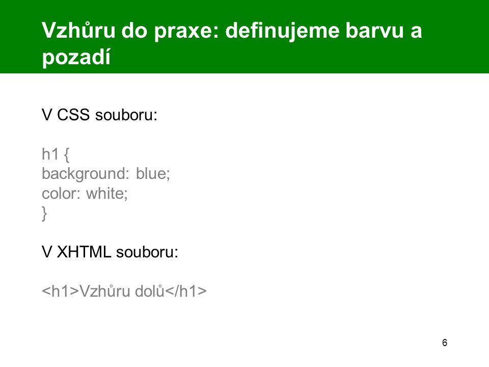 6 Vzhůru do praxe: definujeme barvu a pozadí V CSS souboru: h1 { background: blue; color: white; } V XHTML souboru: Vzhůru dolů