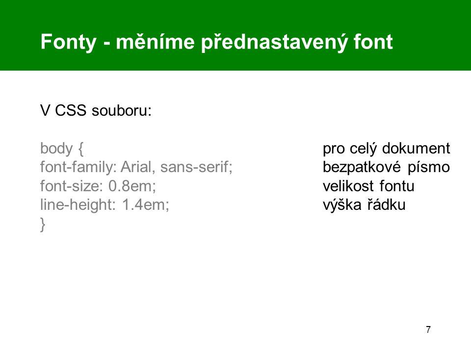 7 Fonty - měníme přednastavený font V CSS souboru: body { pro celý dokument font-family: Arial, sans-serif;bezpatkové písmo font-size: 0.8em;velikost fontu line-height: 1.4em;výška řádku }