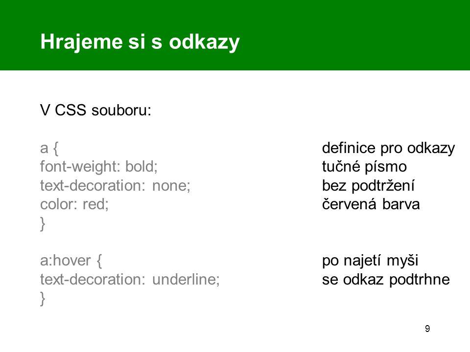 9 Hrajeme si s odkazy V CSS souboru: a { definice pro odkazy font-weight: bold;tučné písmo text-decoration: none;bez podtržení color: red;červená barva } a:hover { po najetí myši text-decoration: underline;se odkaz podtrhne }
