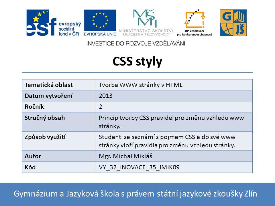 CSS styly Gymnázium a Jazyková škola s právem státní jazykové zkoušky Zlín Tematická oblastTvorba WWW stránky v HTML Datum vytvoření2013 Ročník2 Stručný obsahPrincip tvorby CSS pravidel pro změnu vzhledu www stránky.