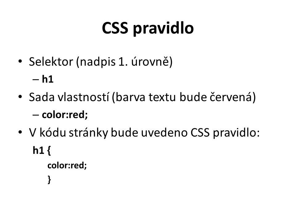 CSS pravidlo Selektor (nadpis 1. úrovně) – h1 Sada vlastností (barva textu bude červená) – color:red; V kódu stránky bude uvedeno CSS pravidlo: h1 { c