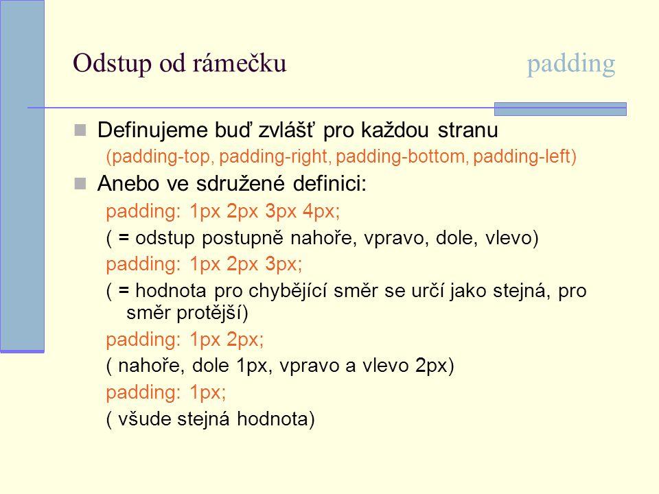 Odstup od rámečku padding Definujeme buď zvlášť pro každou stranu (padding-top, padding-right, padding-bottom, padding-left) Anebo ve sdružené definici: padding: 1px 2px 3px 4px; ( = odstup postupně nahoře, vpravo, dole, vlevo) padding: 1px 2px 3px; ( = hodnota pro chybějící směr se určí jako stejná, pro směr protější) padding: 1px 2px; ( nahoře, dole 1px, vpravo a vlevo 2px) padding: 1px; ( všude stejná hodnota)
