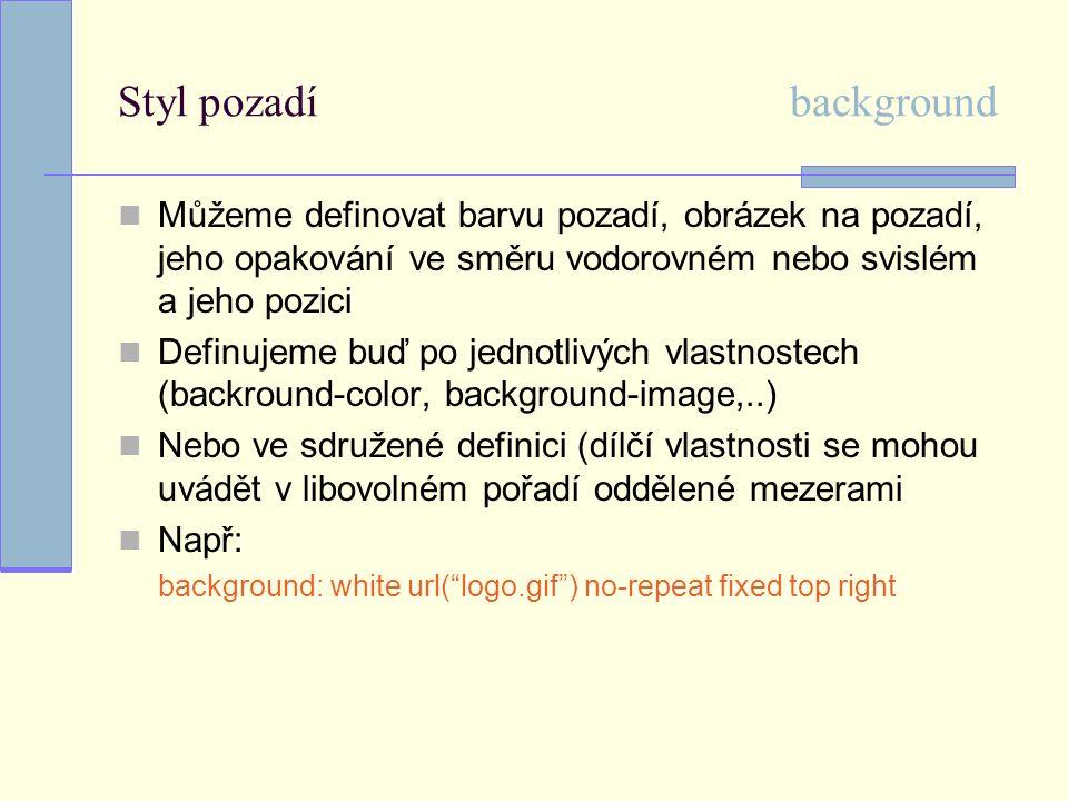 Styl pozadí background Můžeme definovat barvu pozadí, obrázek na pozadí, jeho opakování ve směru vodorovném nebo svislém a jeho pozici Definujeme buď po jednotlivých vlastnostech (backround-color, background-image,..) Nebo ve sdružené definici (dílčí vlastnosti se mohou uvádět v libovolném pořadí oddělené mezerami Např: background: white url( logo.gif ) no-repeat fixed top right