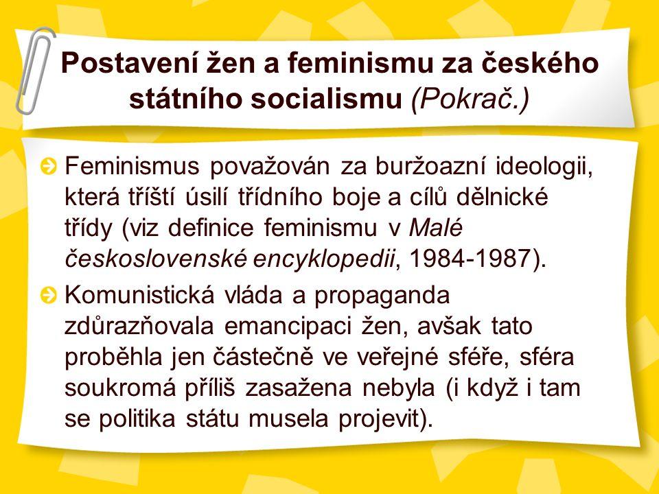 Postavení žen a feminismu za českého státního socialismu (Pokrač.) Feminismus považován za buržoazní ideologii, která tříští úsilí třídního boje a cílů dělnické třídy (viz definice feminismu v Malé československé encyklopedii, 1984-1987).