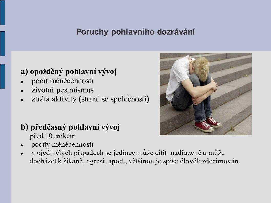 Poruchy pohlavního dozrávání a) opožděný pohlavní vývoj pocit méněcennosti životní pesimismus ztráta aktivity (straní se společnosti) b) předčasný pohlavní vývoj před 10.