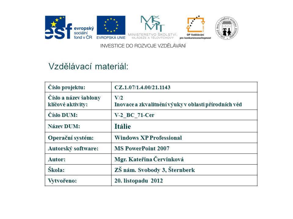 Vzdělávací materiál: Číslo projektu: CZ.1.07/1.4.00/21.1143 Číslo a název šablony klíčové aktivity: V/2 Inovace a zkvalitnění výuky v oblasti přírodních věd Číslo DUM: V-2_BC_71-Cer Název DUM: Itálie Operační systém: Windows XP Professional Autorský software: MS PowerPoint 2007 Autor: Mgr.