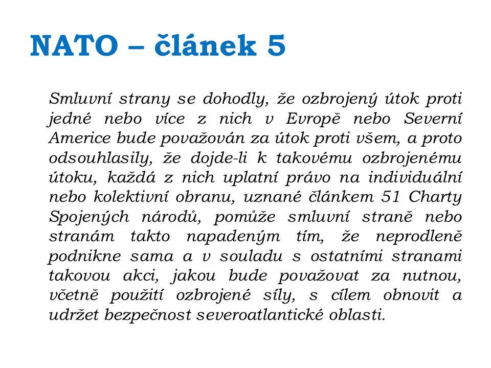 NATO – článek 5 Smluvní strany se dohodly, že ozbrojený útok proti jedné nebo více z nich v Evropě nebo Severní Americe bude považován za útok proti všem, a proto odsouhlasily, že dojde-li k takovému ozbrojenému útoku, každá z nich uplatní právo na individuální nebo kolektivní obranu, uznané článkem 51 Charty Spojených národů, pomůže smluvní straně nebo stranám takto napadeným tím, že neprodleně podnikne sama a v souladu s ostatními stranami takovou akci, jakou bude považovat za nutnou, včetně použití ozbrojené síly, s cílem obnovit a udržet bezpečnost severoatlantické oblasti.