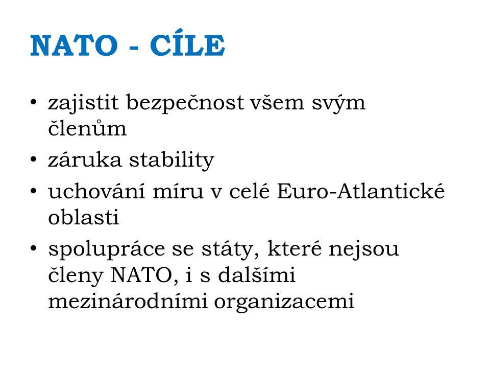 NATO - CÍLE zajistit bezpečnost všem svým členům záruka stability uchování míru v celé Euro-Atlantické oblasti spolupráce se státy, které nejsou členy NATO, i s dalšími mezinárodními organizacemi