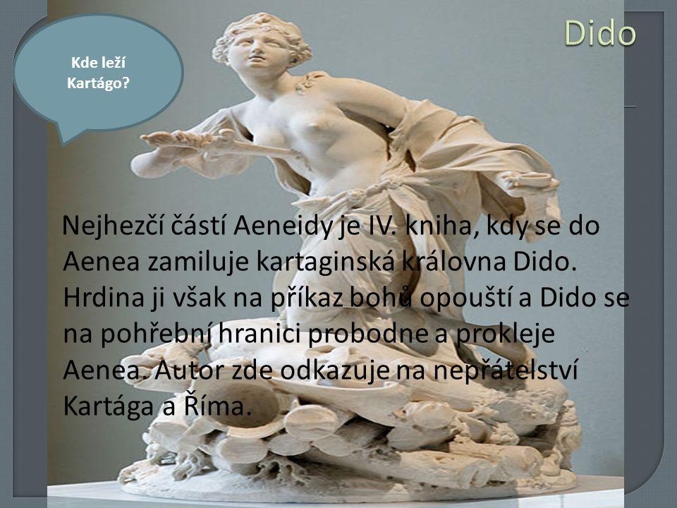 Nejhezčí částí Aeneidy je IV. kniha, kdy se do Aenea zamiluje kartaginská královna Dido. Hrdina ji však na příkaz bohů opouští a Dido se na pohřební h