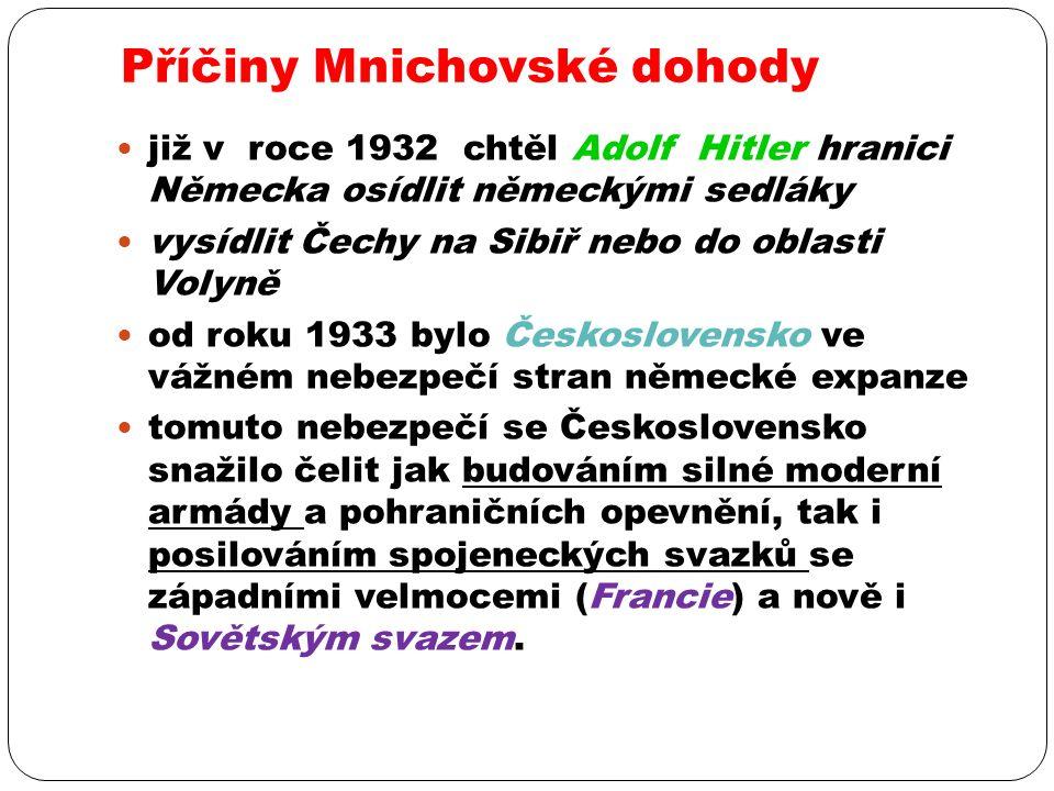 Příčiny Mnichovské dohody již v roce 1932 chtěl Adolf Hitler hranici Německa osídlit německými sedláky vysídlit Čechy na Sibiř nebo do oblasti Volyně od roku 1933 bylo Československo ve vážném nebezpečí stran německé expanze tomuto nebezpečí se Československo snažilo čelit jak budováním silné moderní armády a pohraničních opevnění, tak i posilováním spojeneckých svazků se západními velmocemi (Francie) a nově i Sovětským svazem.