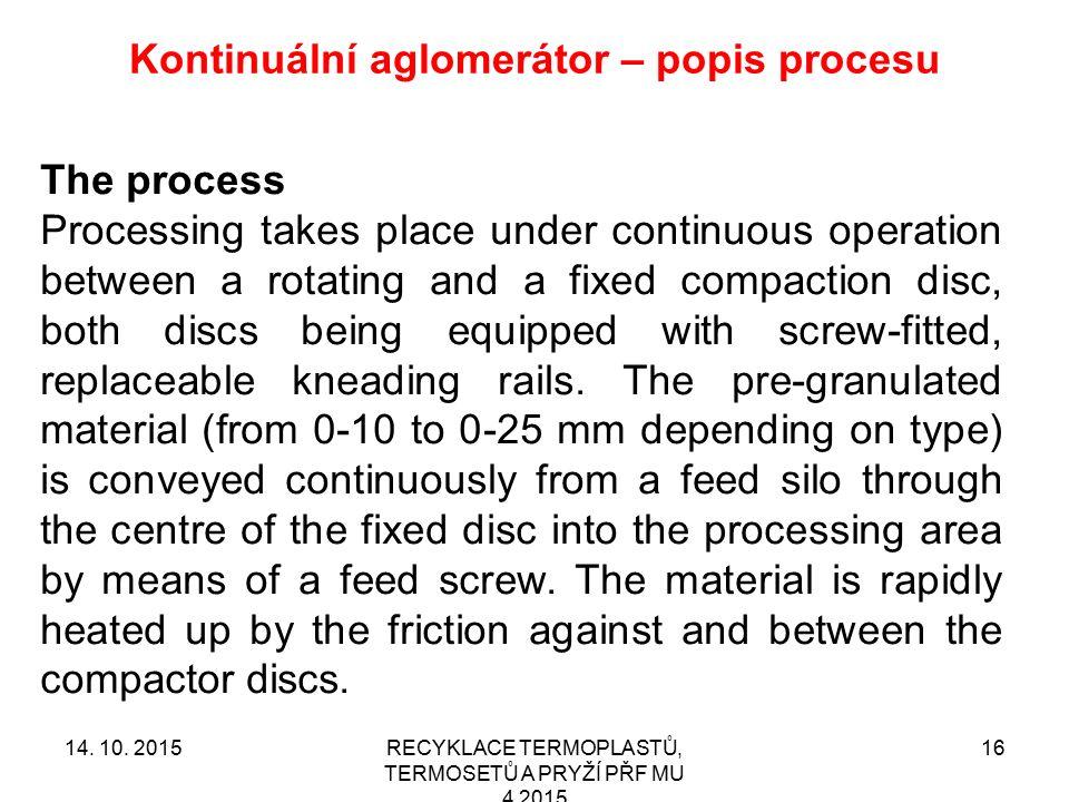 Kontinuální aglomerátor – popis procesu RECYKLACE TERMOPLASTŮ, TERMOSETŮ A PRYŽÍ PŘF MU 4 2015 1614. 10. 2015 The process Processing takes place under