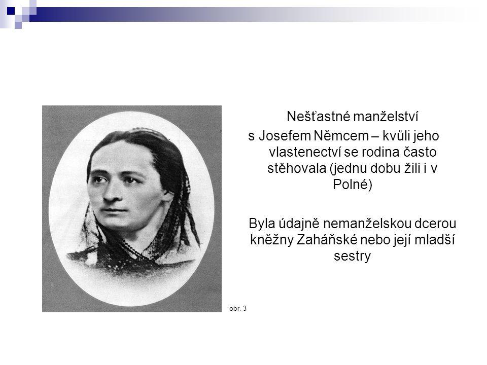 Nešťastné manželství s Josefem Němcem – kvůli jeho vlastenectví se rodina často stěhovala (jednu dobu žili i v Polné) Byla údajně nemanželskou dcerou kněžny Zaháňské nebo její mladší sestry obr.