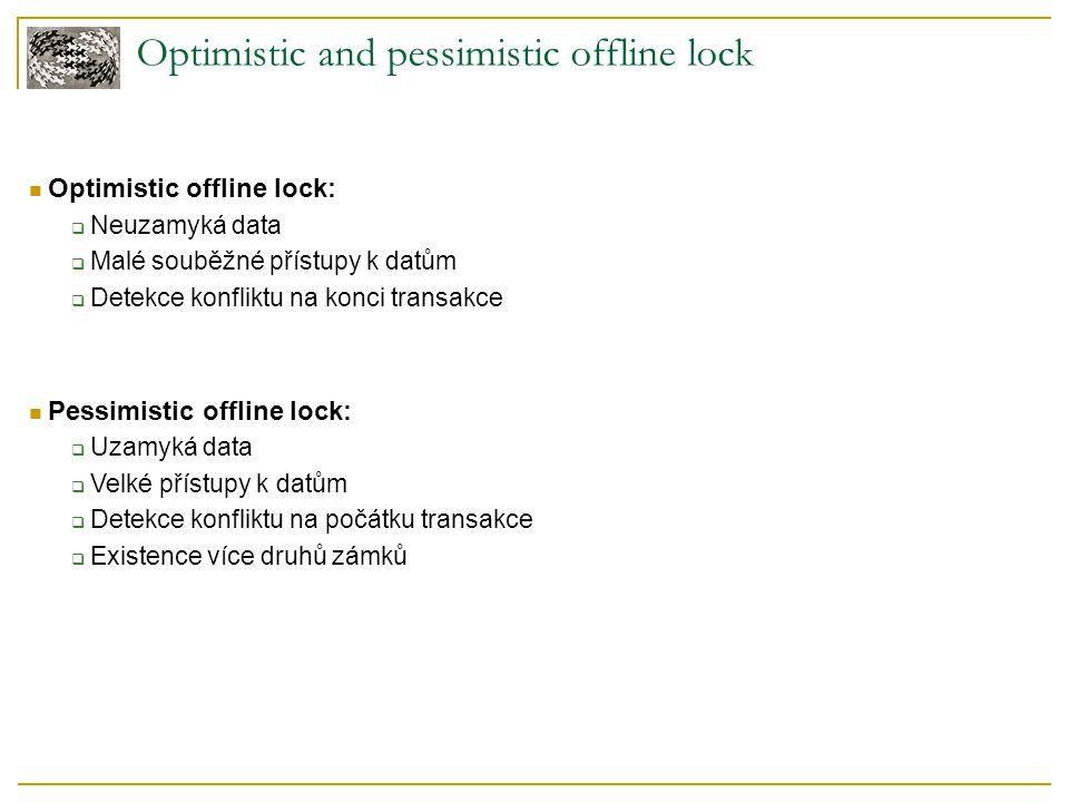 Optimistic and pessimistic offline lock Optimistic offline lock:  Neuzamyká data  Malé souběžné přístupy k datům  Detekce konfliktu na konci transakce Pessimistic offline lock:  Uzamyká data  Velké přístupy k datům  Detekce konfliktu na počátku transakce  Existence více druhů zámků