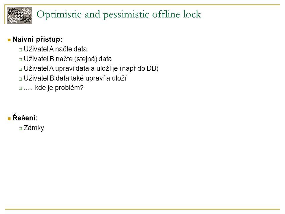Optimistic offline lock Základní prvky:  Založeno na myšlence, že nám nikdo nezmění data  Neprovádí se zamykání položek  Každý prvek má počítadlo Počítadlo (counter):  Při změně nebo smazání položky se provede inkrementace počítadla  Pamatujeme si hodnotu počítadla  Pokud nám někdo změnil data, hodnota počítadla nesouhlasí se zapamatovanou hodnotou Důsledky:  Konflikt se odhalí až při zápisu  Nutnost navrácení se do původního stavu
