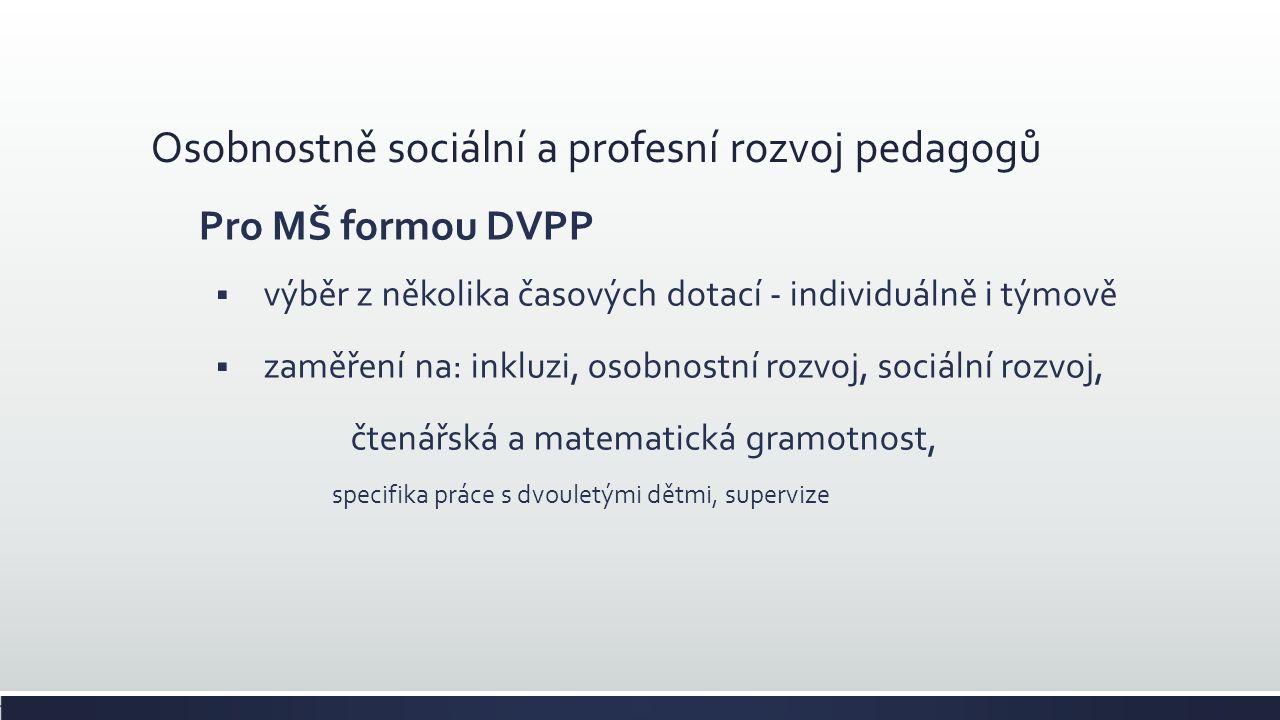Osobnostně sociální a profesní rozvoj pedagogů Pro MŠ formou DVPP  výběr z několika časových dotací - individuálně i týmově  zaměření na: inkluzi, osobnostní rozvoj, sociální rozvoj, čtenářská a matematická gramotnost, specifika práce s dvouletými dětmi, supervize