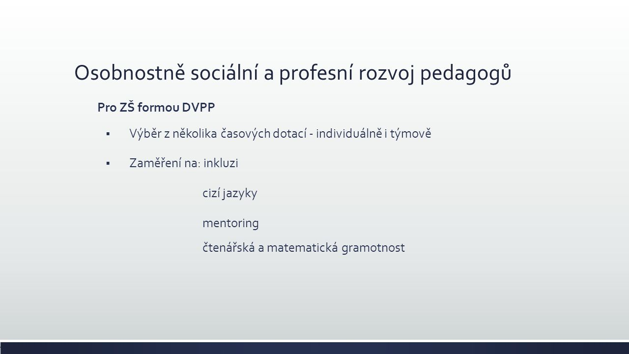 Osobnostně sociální a profesní rozvoj pedagogů Pro ZŠ formou DVPP  Výběr z několika časových dotací - individuálně i týmově  Zaměření na: inkluzi cizí jazyky mentoring čtenářská a matematická gramotnost