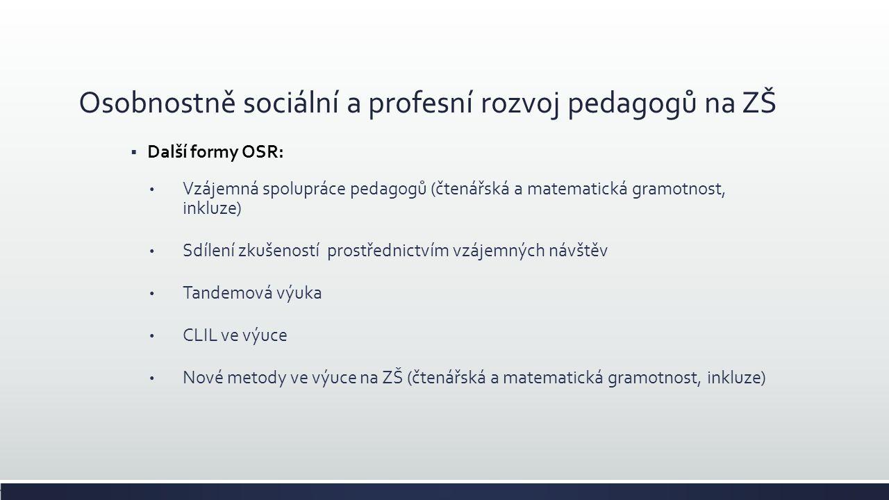 Osobnostně sociální a profesní rozvoj pedagogů na ZŠ  Další formy OSR: Vzájemná spolupráce pedagogů (čtenářská a matematická gramotnost, inkluze) Sdílení zkušeností prostřednictvím vzájemných návštěv Tandemová výuka CLIL ve výuce Nové metody ve výuce na ZŠ (čtenářská a matematická gramotnost, inkluze)