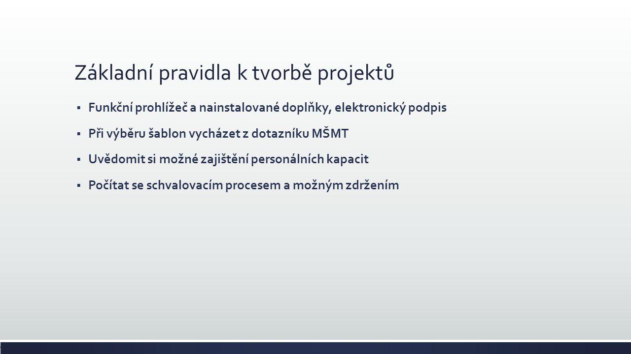 Základní pravidla k tvorbě projektů  Funkční prohlížeč a nainstalované doplňky, elektronický podpis  Při výběru šablon vycházet z dotazníku MŠMT  Uvědomit si možné zajištění personálních kapacit  Počítat se schvalovacím procesem a možným zdržením