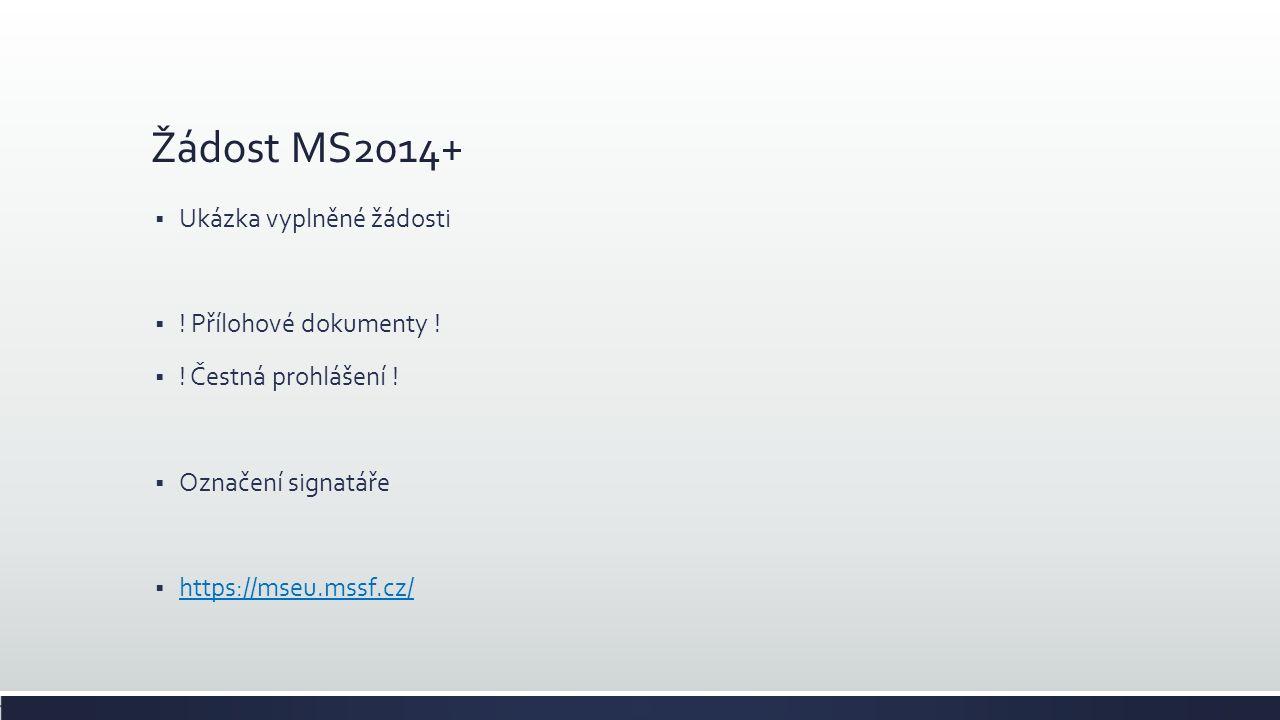 Žádost MS2014+  Ukázka vyplněné žádosti  ! Přílohové dokumenty !  ! Čestná prohlášení !  Označení signatáře  https://mseu.mssf.cz/ https://mseu.m