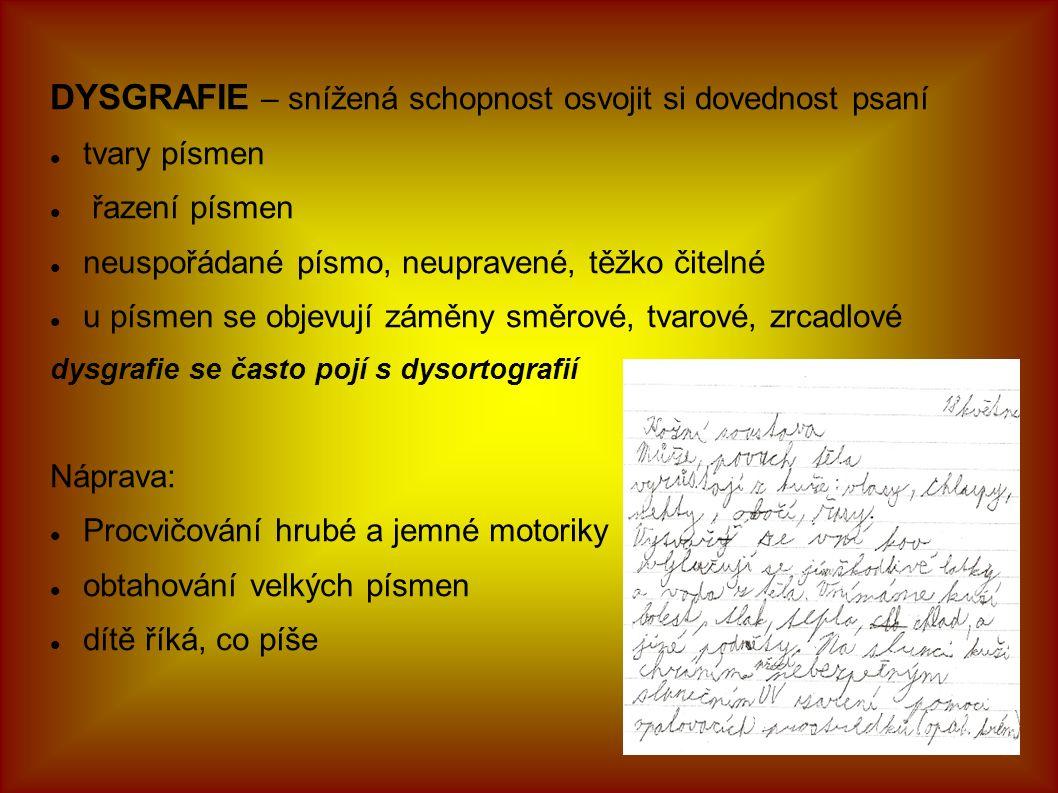 DYSGRAFIE – snížená schopnost osvojit si dovednost psaní tvary písmen řazení písmen neuspořádané písmo, neupravené, těžko čitelné u písmen se objevují záměny směrové, tvarové, zrcadlové dysgrafie se často pojí s dysortografií Náprava: Procvičování hrubé a jemné motoriky obtahování velkých písmen dítě říká, co píše