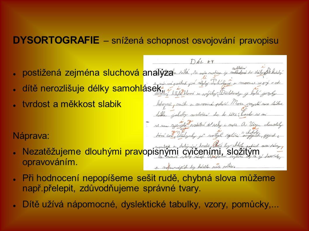 DYSORTOGRAFIE – snížená schopnost osvojování pravopisu postižená zejména sluchová analýza dítě nerozlišuje délky samohlásek, tvrdost a měkkost slabik Náprava: Nezatěžujeme dlouhými pravopisnými cvičeními, složitým opravováním.