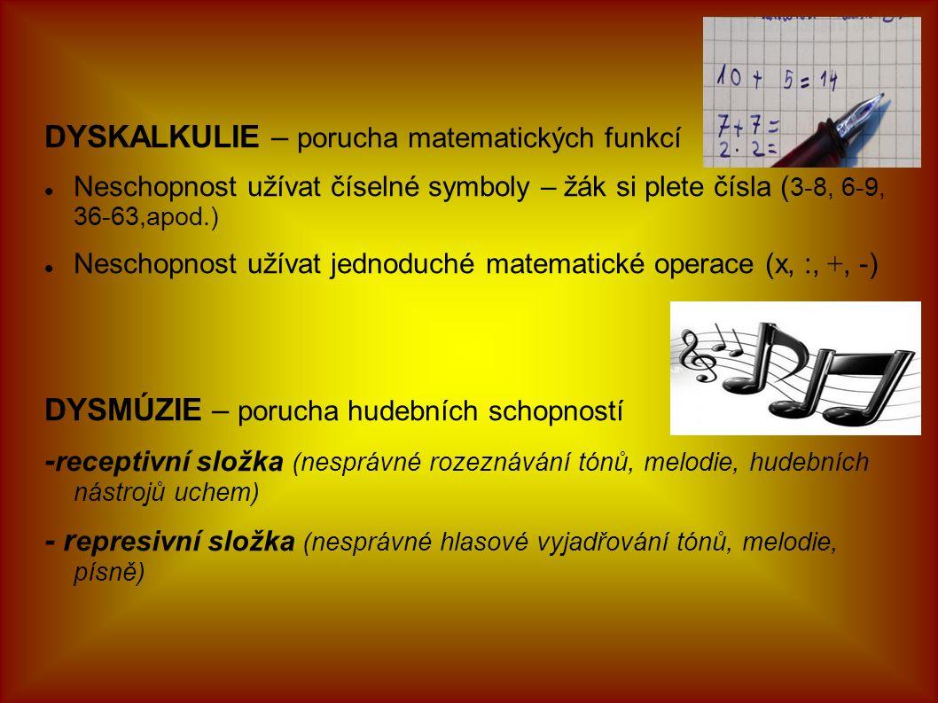 DYSKALKULIE – porucha matematických funkcí Neschopnost užívat číselné symboly – žák si plete čísla ( 3-8, 6-9, 36-63,apod.) Neschopnost užívat jednoduché matematické operace (x, :, +, -) DYSMÚZIE – porucha hudebních schopností - receptivní složka (nesprávné rozeznávání tónů, melodie, hudebních nástrojů uchem) - r epresivní složka (nesprávné hlasové vyjadřování tónů, melodie, písně)