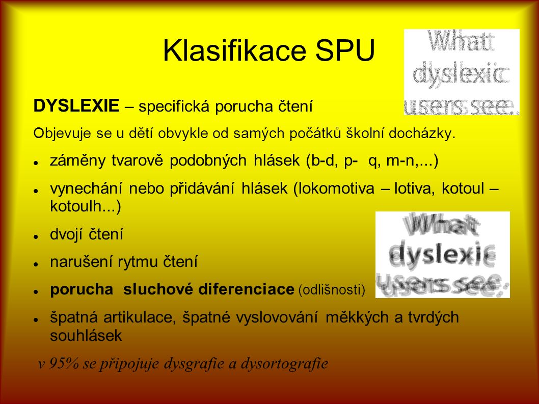 Klasifikace SPU DYSLEXIE – specifická porucha čtení Objevuje se u dětí obvykle od samých počátků školní docházky.