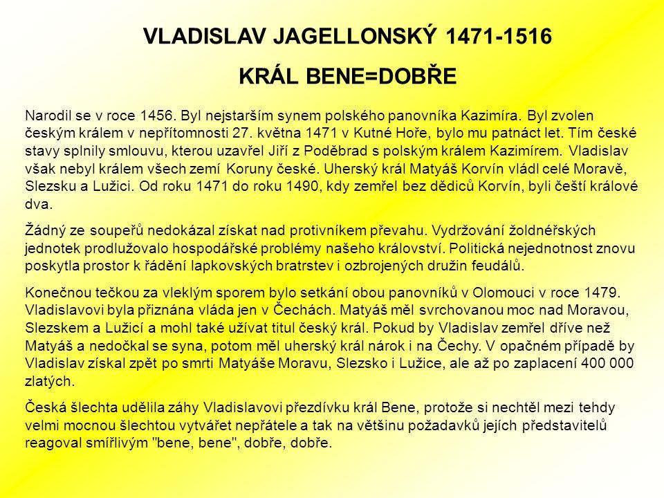 VLADISLAV JAGELLONSKÝ 1471-1516 KRÁL BENE=DOBŘE Narodil se v roce 1456.