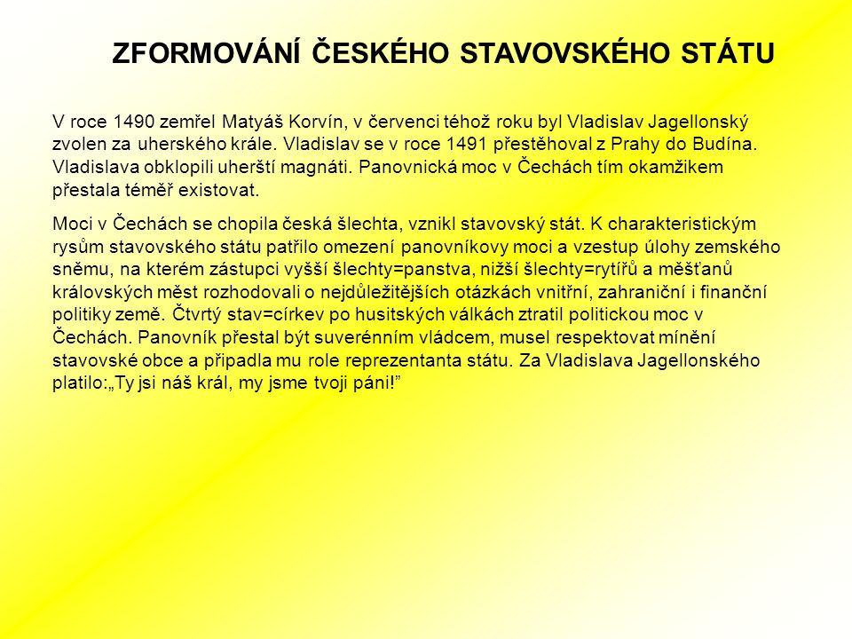 ZFORMOVÁNÍ ČESKÉHO STAVOVSKÉHO STÁTU V roce 1490 zemřel Matyáš Korvín, v červenci téhož roku byl Vladislav Jagellonský zvolen za uherského krále.