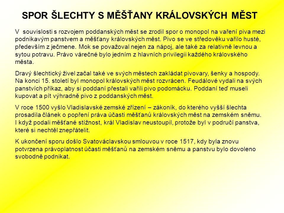 SPOR ŠLECHTY S MĚŠŤANY KRÁLOVSKÝCH MĚST V souvislosti s rozvojem poddanských měst se zrodil spor o monopol na vaření piva mezi podnikavým panstvem a měšťany královských měst.