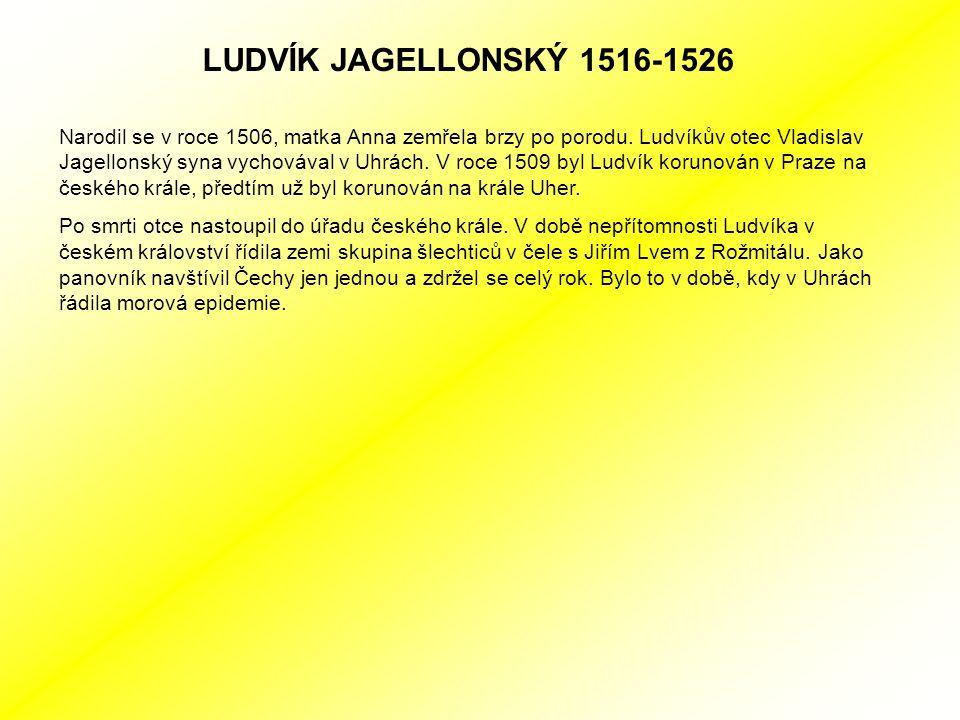 LUDVÍK JAGELLONSKÝ 1516-1526 Narodil se v roce 1506, matka Anna zemřela brzy po porodu.