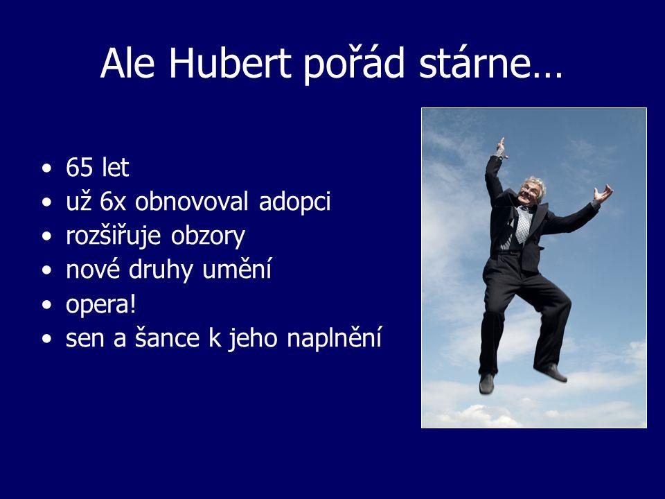 Ale Hubert pořád stárne… 65 let už 6x obnovoval adopci rozšiřuje obzory nové druhy umění opera.