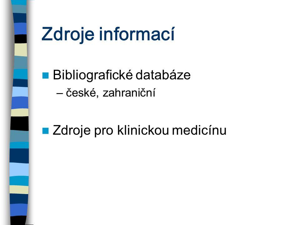 Zdroje informací Bibliografické databáze –české, zahraniční Zdroje pro klinickou medicínu