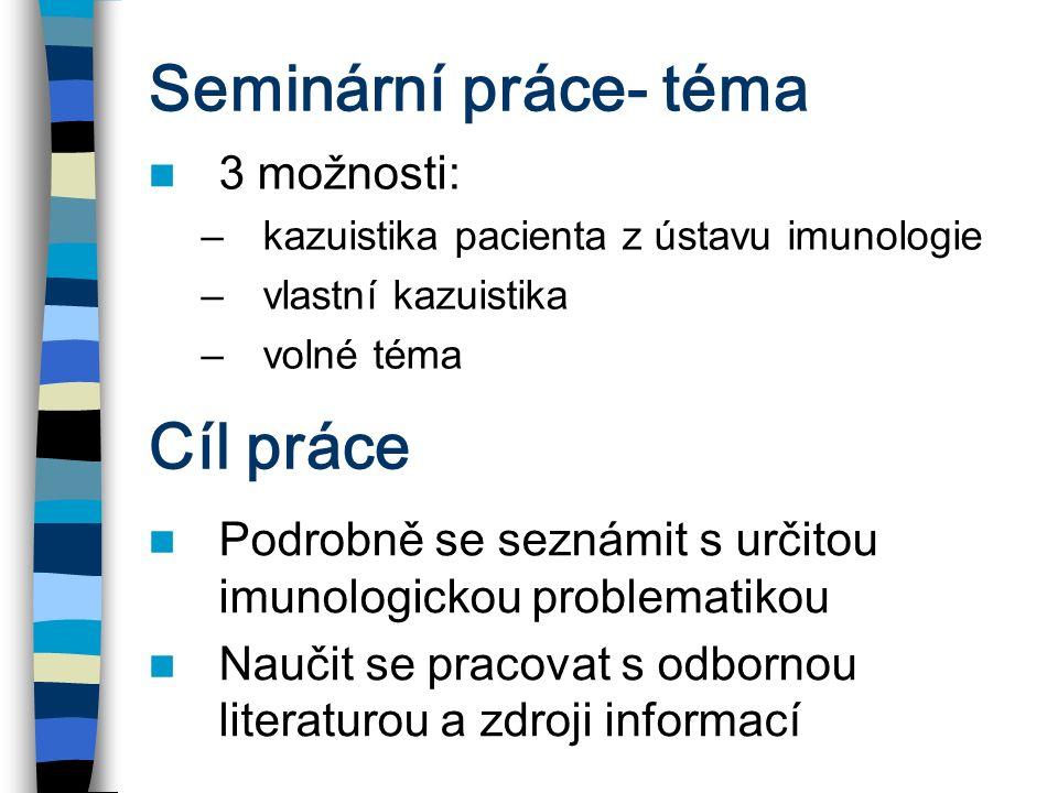 Seminární práce- téma 3 možnosti: –kazuistika pacienta z ústavu imunologie –vlastní kazuistika –volné téma Cíl práce Podrobně se seznámit s určitou im