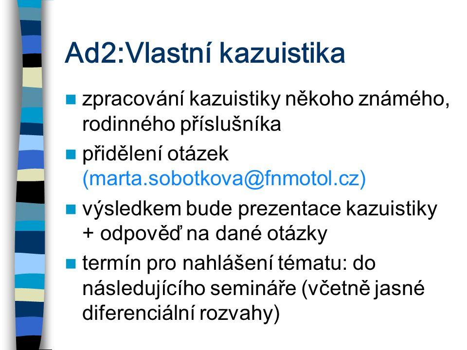 Ad2:Vlastní kazuistika zpracování kazuistiky někoho známého, rodinného příslušníka přidělení otázek (marta.sobotkova@fnmotol.cz) výsledkem bude prezen