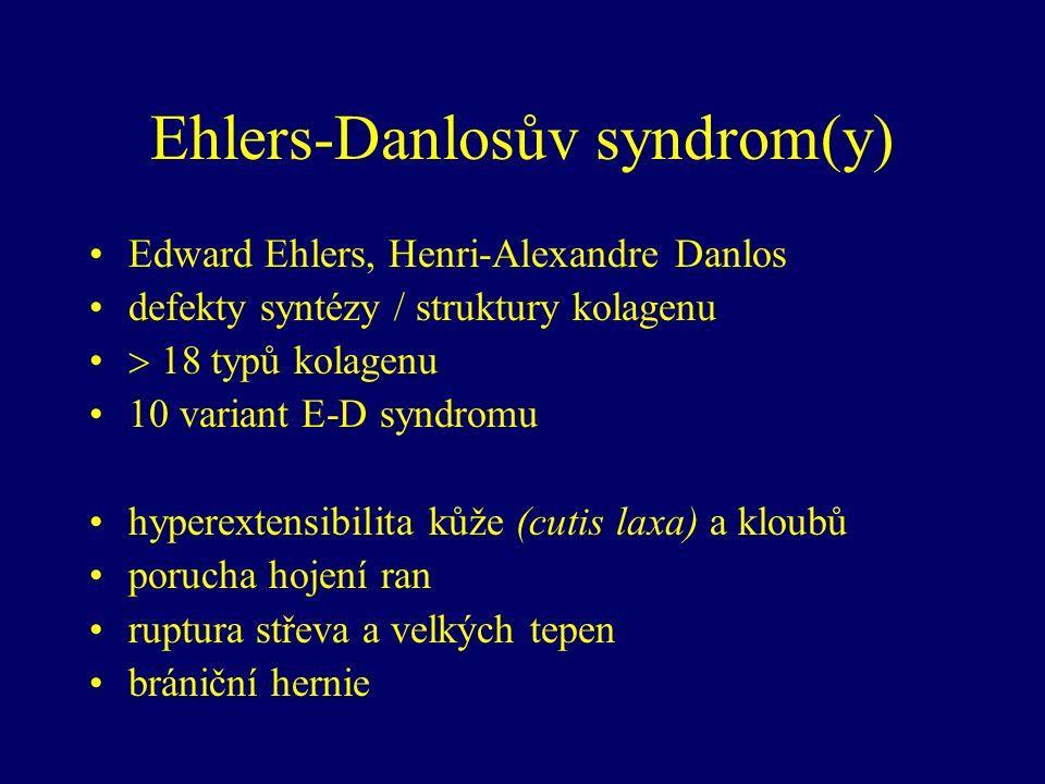 Ehlers-Danlosův syndrom(y) Edward Ehlers, Henri-Alexandre Danlos defekty syntézy / struktury kolagenu  18 typů kolagenu 10 variant E-D syndromu hyperextensibilita kůže (cutis laxa) a kloubů porucha hojení ran ruptura střeva a velkých tepen brániční hernie