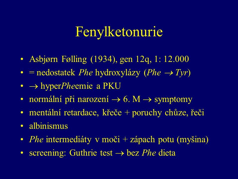 Fenylketonurie Asbjørn Følling (1934), gen 12q, 1: 12.000 = nedostatek Phe hydroxylázy (Phe  Tyr)  hyperPheemie a PKU normální při narození  6.